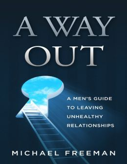 A Way Out: A Men's Guide to Leaving Unhealthy Relationships