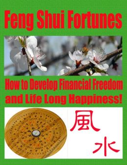 Feng Shui Fortunes - How to Develop Financial Freedom and Life Long Happiness!