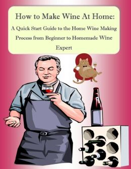 How to Make Wine At Home: A Quick Start Guide to the Home Wine Making Process from Beginner to Homemade Wine Expert