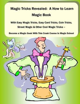Magic Tricks Revealed: A How to Learn Magic Book With Easy Magic Tricks, Easy Card Tricks, Coin Tricks, Street Magic and Other Cool Magic Tricks - Be a Magic Geek With This Crash Course In Magic School