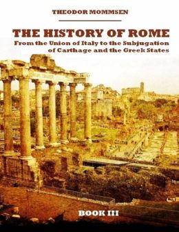 The History of Rome : From the Union of Italy to the Subjugation of Carthage and the Greek States, Book III (Illustrated)