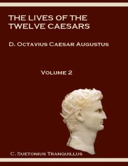 The Lives of the Twelve Caesars : D. Octavius Caesar Augustus, Volume 2 (Illustrated)