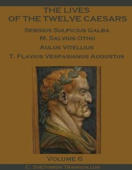 The Lives of the Twelve Caesars : Sergius Sulpicius Galba, M. Salvius Otho, Aulus Vitellius, T. Flavius Vespasianus Augustus, Volume 6 (Illustrated)