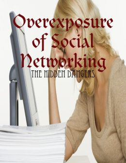Overexposure of Social Networking - The Hidden Dangers