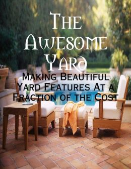 The Awesome Yard - Making Beautiful Yard Features At a Fraction of the Cost