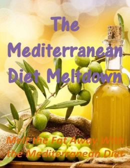 The Mediterranean Diet Meltdown: Melt the Fat Away With the Mediterranean Diet