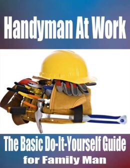 Handyman At Work - The Basic Do-It-Yourself Guide for Family Man