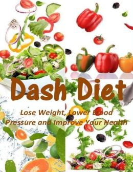 Dash Diet: Lose Weight, Lower Blood Pressure and Improve Your Health