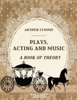 Plays, Acting and Music: A Book of Theory (Illustrated)