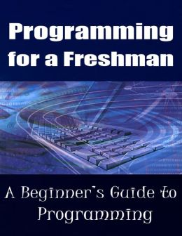 Programming for a Freshman - A Beginner's Guide to Programming