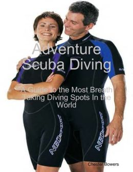 Adventure Scuba Diving: A Guide to the Most Breath Taking Diving Spots In the World