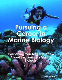 Pursuing a Career in Marine Biology: Everything You Need to Know About Becoming a Marine Biologist