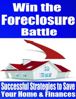 Win the Foreclosure Battle - Successful Strategies to Save Your Home & Finances