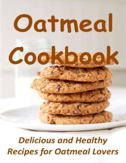 Oatmeal Cookbook: Delicious and Healthy Recipes for Oatmeal Lovers
