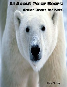 All About Polar Bears: (Polar Bears for Kids)