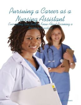 Pursuing a Career as a Nursing Assistant: Everything You Need to Know About Becoming a Nursing Assistant