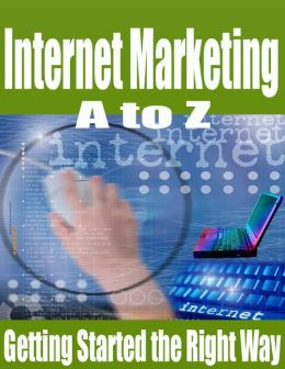 Internet Marketing A to Z - Getting Started the Right Way