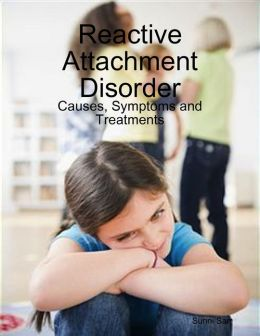 Reactive Attachment Disorder: Causes, Symptoms and Treatments