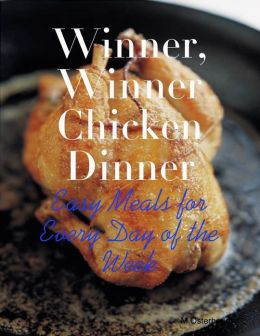 Winner, Winner Chicken Dinner - Easy Meals for Every Day of the Week