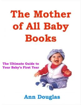 The Mother of All Baby Books: The Ultimate Guide to Your Baby's First Year