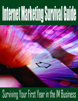 Internet Marketing Survival Guide - Surviving Your First Year in the IM Business