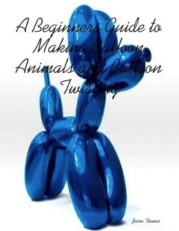 A Beginners Guide to Making Balloon Animals and Balloon Twisting