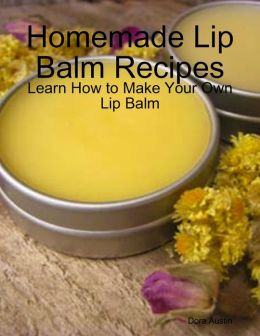 Homemade Lip Balm Recipes: Learn How to Make Your Own Lip Balm