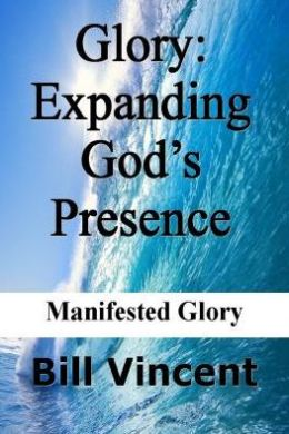Glory: Expanding God's Presence: Manifested Glory