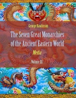 The Seven Great Monarchies of the Ancient Eastern World : Media, Volume III (Illustrated)