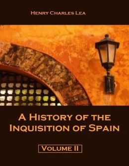 A History of the Inquisition of Spain : Volume II (Illustrated)