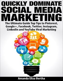 Quickly Dominate Social Media Marketing: The Ultimate Guide Top Tips to Pinterest, Google+, Face book, Twitter, Instagram, Linkedin and You Tube Viral Marketing