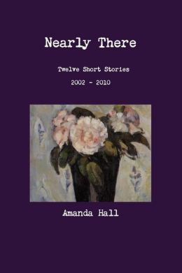 Nearly There: Twelve Short Stories 2002---2010