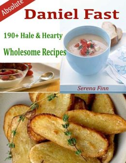 Absolute Daniel Fast : 190+ Hale & Hearty Wholesome Recipes
