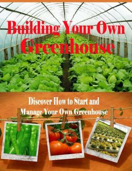 Building Your Own Greenhouse - Discover How to Start and Manage Your Own Greenhouse