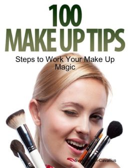 100 Make Up Tips: Steps to Work Your Make Up Magic