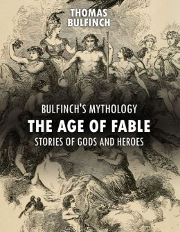 Bulfinch's Mythology: The Age of Fable, Stories of Gods and Heroes