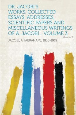 Dr. Jacobi's Works. Collected Essays, Addresses, Scientific Papers and Miscellaneous Writings of A. Jacobi .. Volume 3 Volume 3