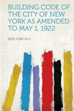 Building Code of the City of New York as Amended to May 1, 1922