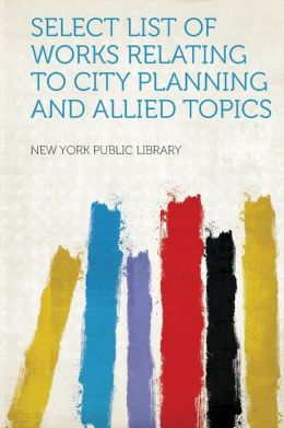 Select List of Works Relating to City Planning and Allied Topics