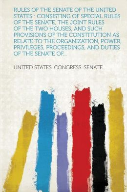 Rules of the Senate of the United States: Consisting of Special Rules of the Senate, the Joint Rules of the Two Houses, and Such Provisions of the Con