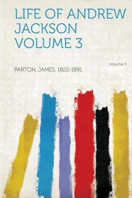 Life of Andrew Jackson Volume 3