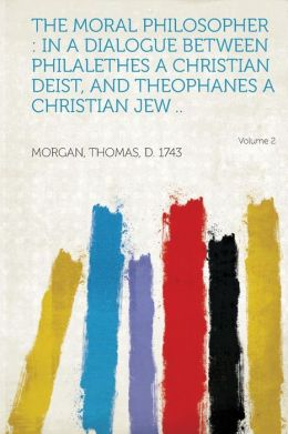 The Moral Philosopher: In a Dialogue Between Philalethes a Christian Deist, and Theophanes a Christian Jew .. Volume 2