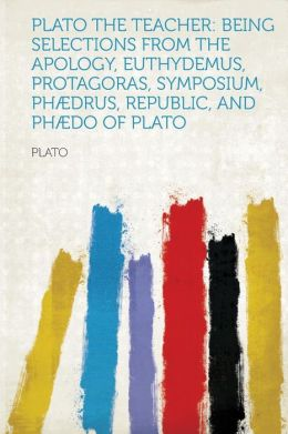 Plato the Teacher: Being Selections from the Apology, Euthydemus, Protagoras, Symposium, Phaedrus, Republic, and Phaedo of Plato