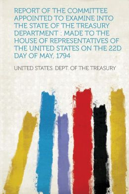 Report of the Committee Appointed to Examine Into the State of the Treasury Department: Made to the House of Representatives of the United States on the 22D Day of May, 1794