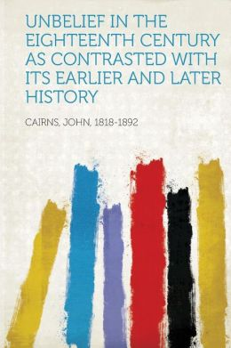 Unbelief in the Eighteenth Century as Contrasted with Its Earlier and Later History