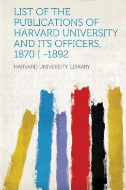List of the Publications of Harvard University and Its Officers, 1870 [ -1892