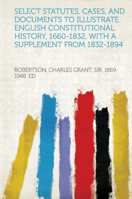 Select Statutes, Cases, and Documents to Illustrate English Constitutional History, 1660-1832, with a Supplement from 1832-1894