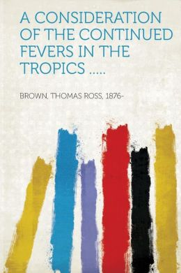 A Consideration of the Continued Fevers in the Tropics .....