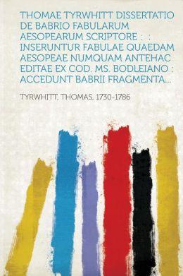Thomae Tyrwhitt Dissertatio de Babrio Fabularum Aesopearum Scriptore: : Inseruntur Fabulae Quaedam Aesopeae Numquam Antehac Editae Ex Cod. Ms. Bodleia