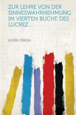Zur Lehre von der Sinneswahrnehmung im vierten Buche des Lucrez....